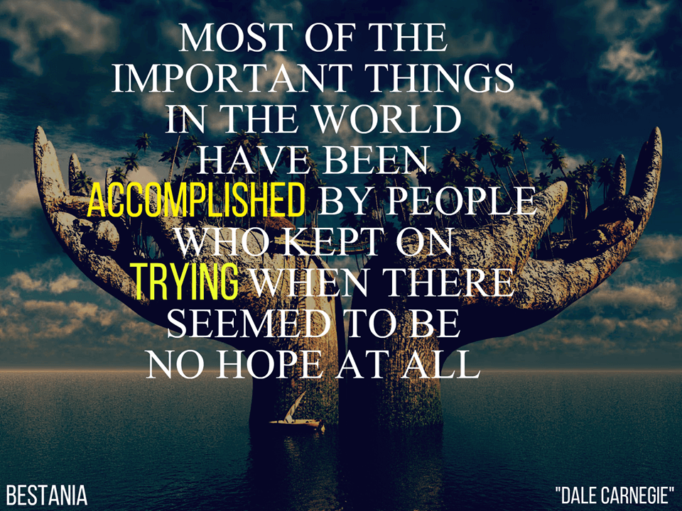 Most of the important things in the world have been accomplished by people who have kept on trying when there seemed to be no hope at all.