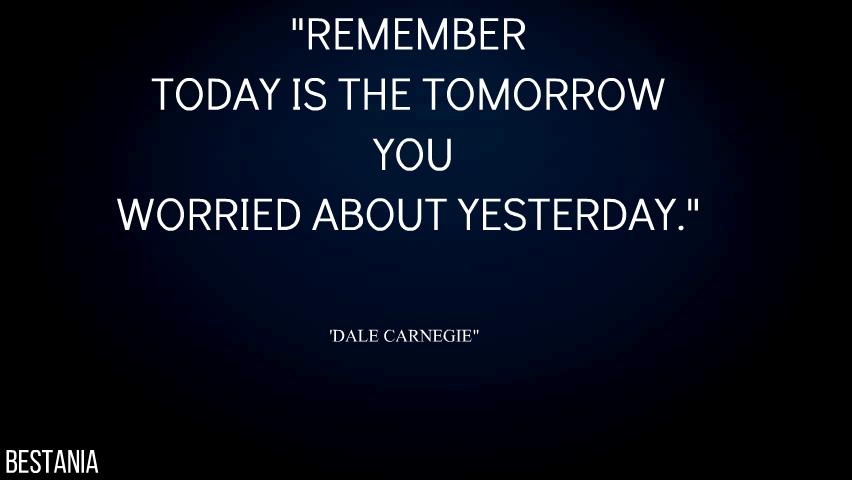 Remember, Today Is The Tomorrow You Worried About Yesterday.