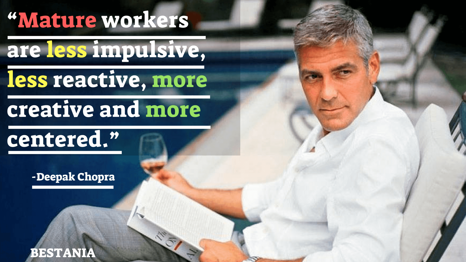 """MATURE WORKERS ARE LESS IMPULSIVE, LESS REACTIVE, MORE CREATIVE AND MORE CENTERED."" – DEEPAK CHOPRA"