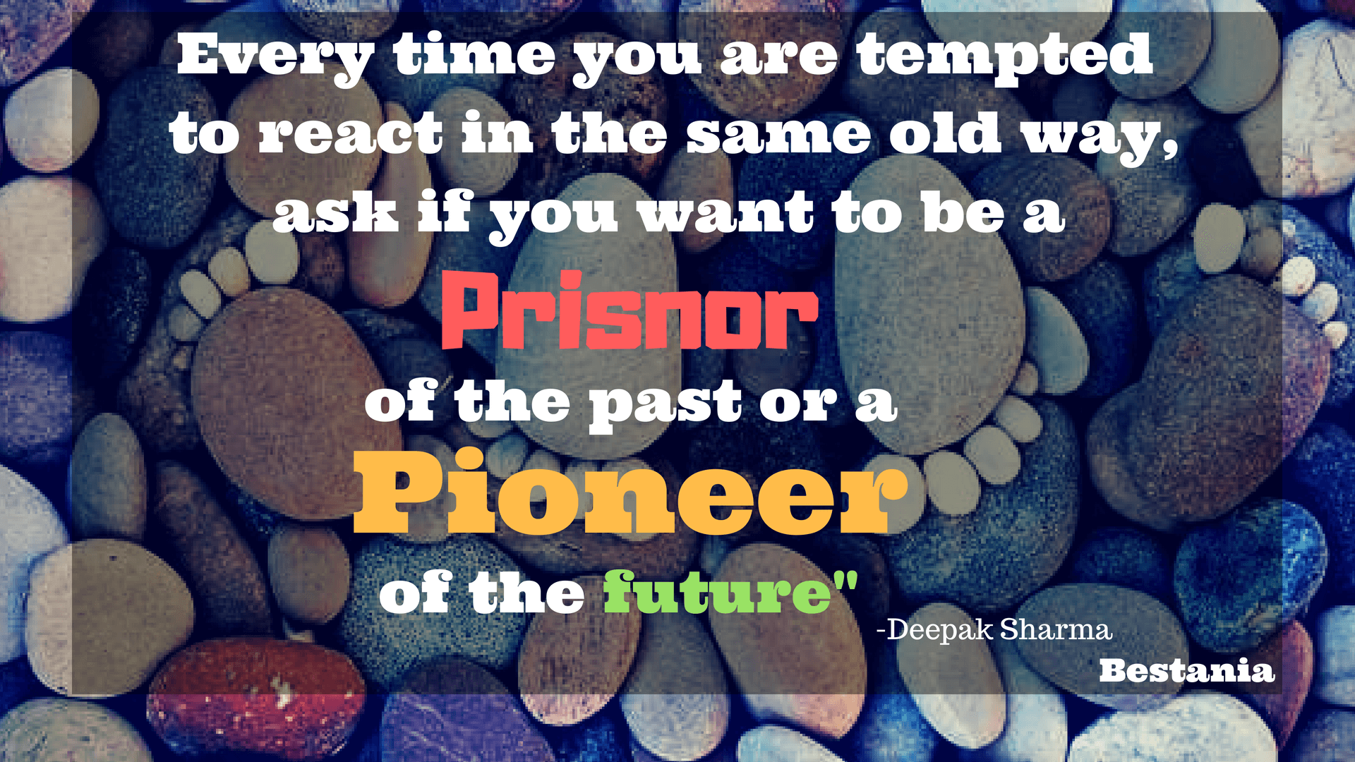 EVERY TIME YOU TEMPTED TO REACT IN THE SAME OLD WAY, ASK IF YOU WANT TO BE A PRISNOR OF THE PAST OR A PIONEER IF THE FUTURE. – DEEPAK CHOPRA