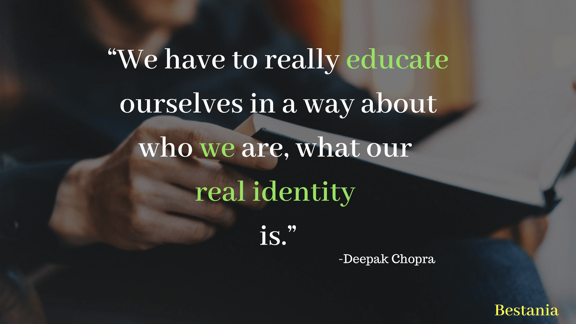 """We have to really educate ourselves in a way about who we are, what our real identity is."" – Deepak Chopra"