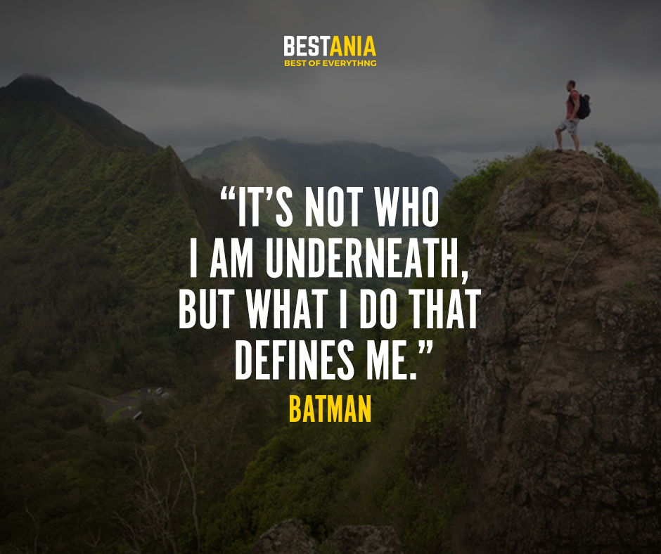 """""""It's not who I am underneath, but what I do that defines me."""" – Batman"""
