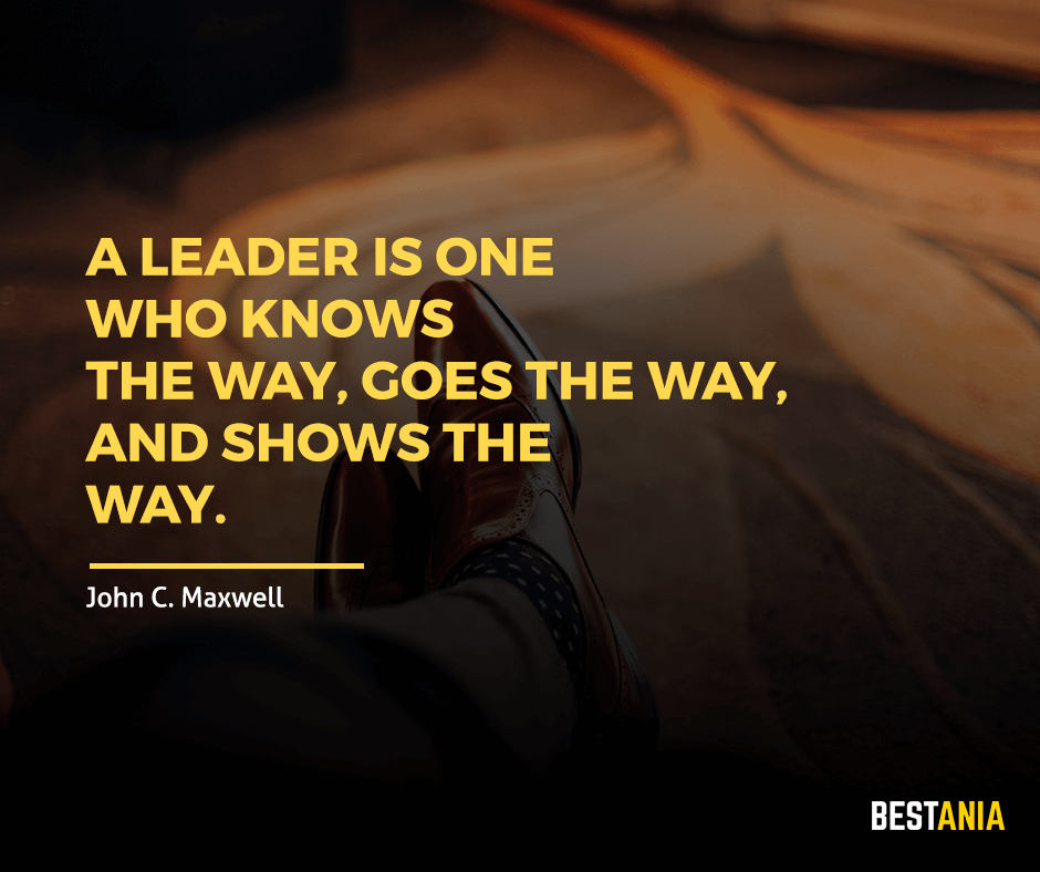"A leader is one who knows the way, goes the way, and shows the way. ""John C. Maxwell"""