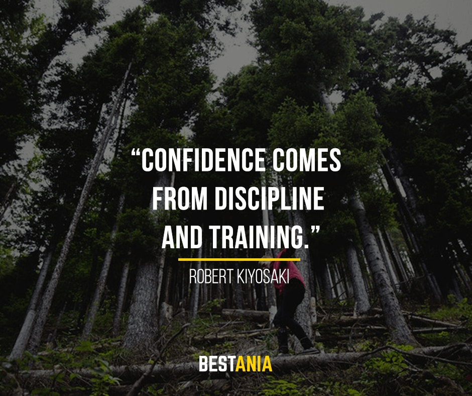 Confidence comes from discipline and training. Robert Kiyosaki