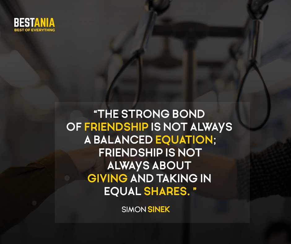 The strong bond of friendship is not always a balanced equation; friendship is not always about giving and taking in equal shares. Simon Sinek