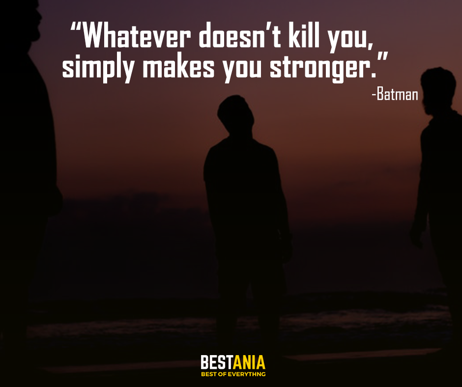 """""""Whatever doesn't kill you, simply makes you stronger."""" – Batman"""