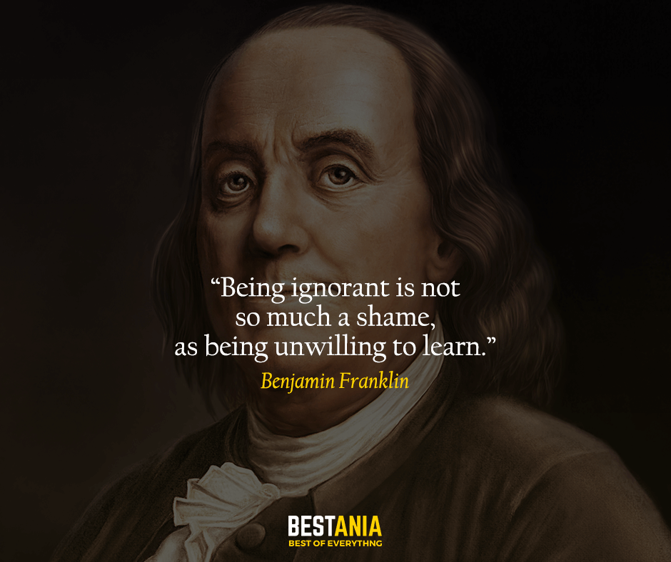 Being ignorant is not so much a shame, as being unwilling to learn. Benjamin Franklin