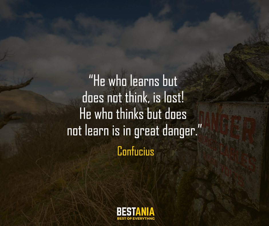 He who learns but does not think, is lost! He who thinks but does not learn is in great danger. Confucius
