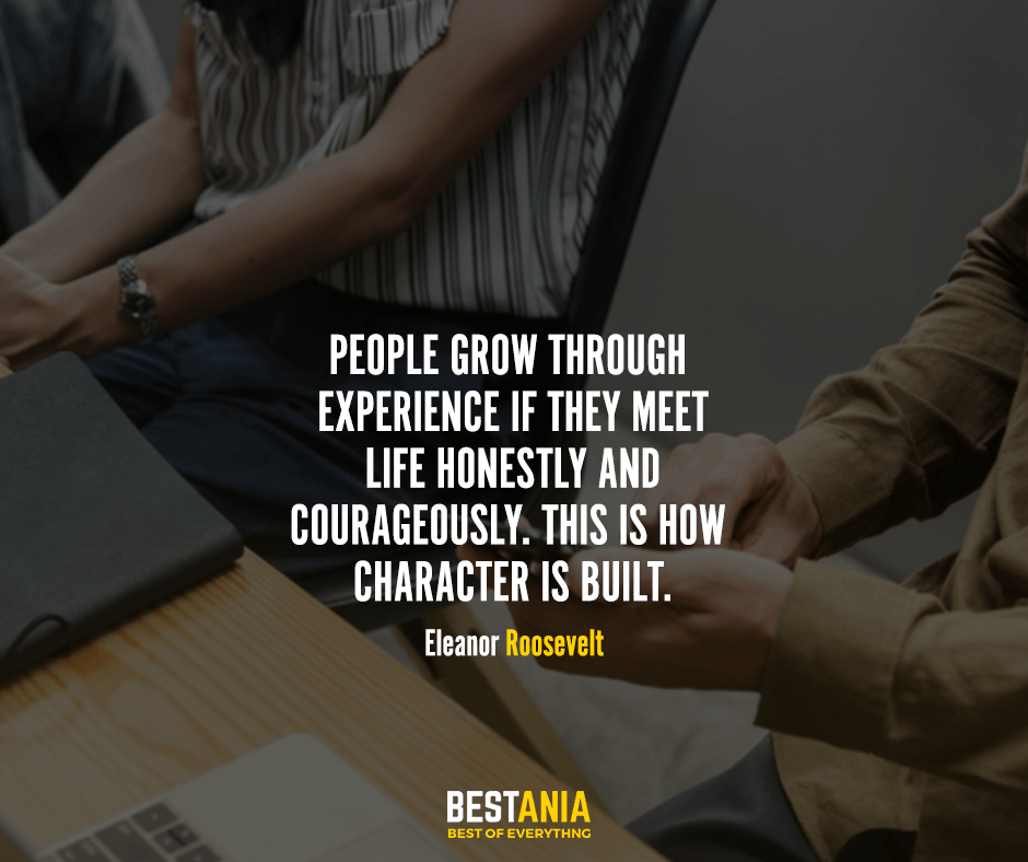 People grow through experience if they meet life honestly and courageously. This is how character is built. Eleanor Roosevelt