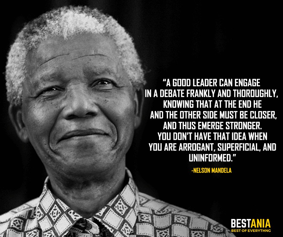 A good leader can engage in a debate frankly and thoroughly, knowing that at the end he and the other side must be closer, and thus emerge stronger. You don't have that idea when you are arrogant, superficial, and uninformed. Nelson Mandela