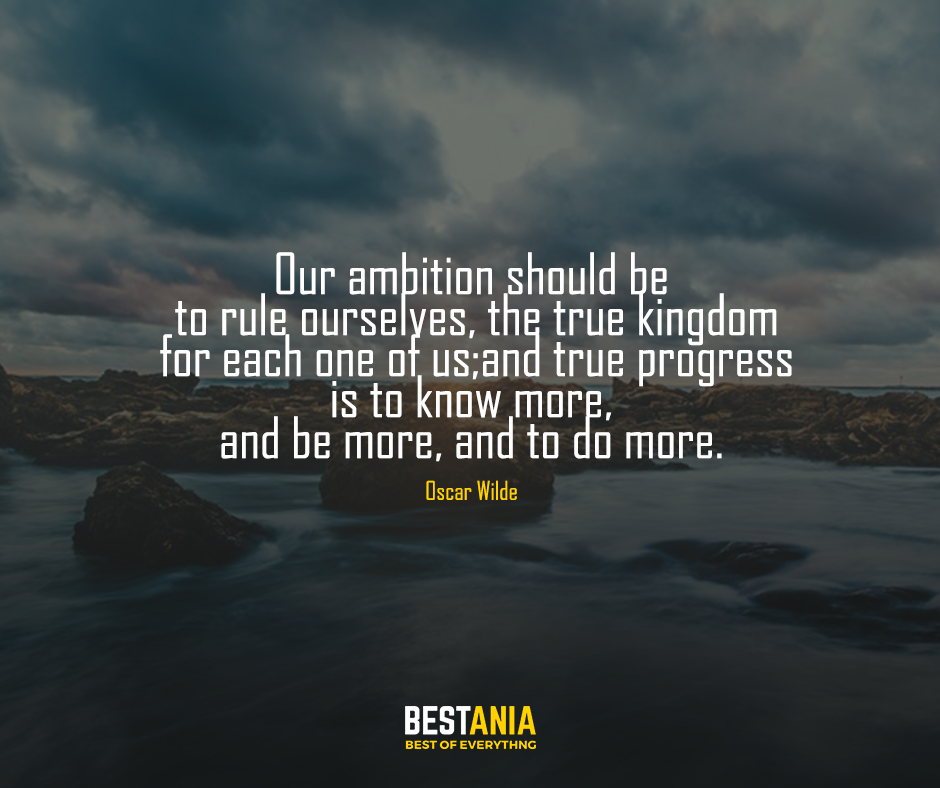 Our ambition should be to rule ourselves, the true kingdom for each one of us; and true progress is to know more, and be more, and to do more. Oscar Wilde