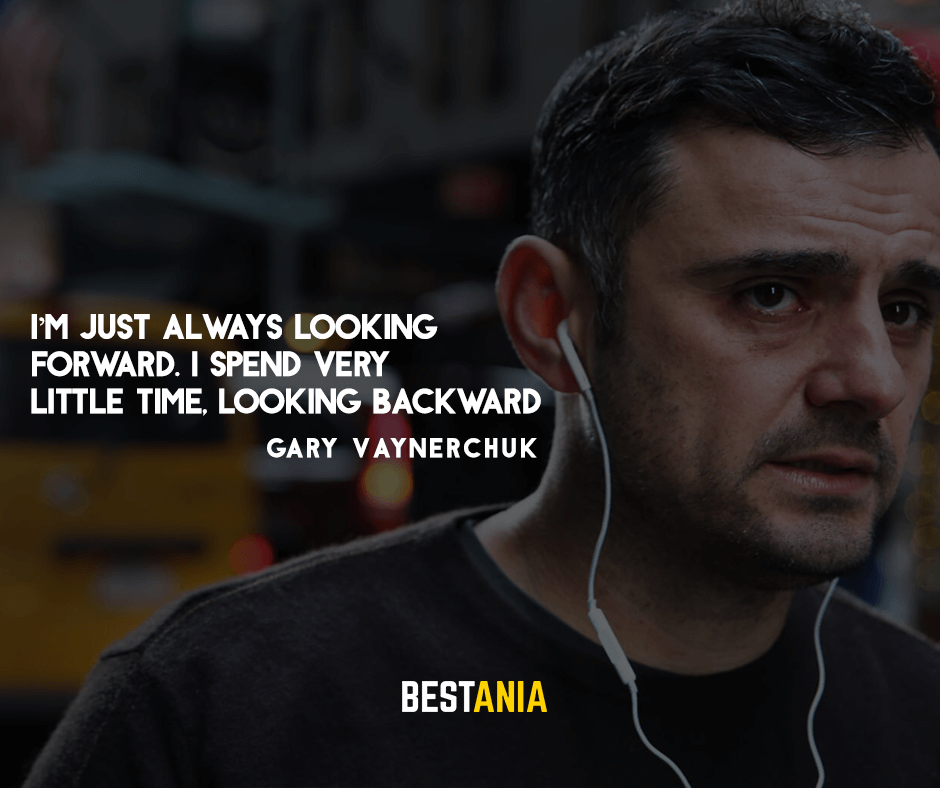 "I'm just always looking forward. I spend very little time, looking backward"" – Gary Vaynerchuk"