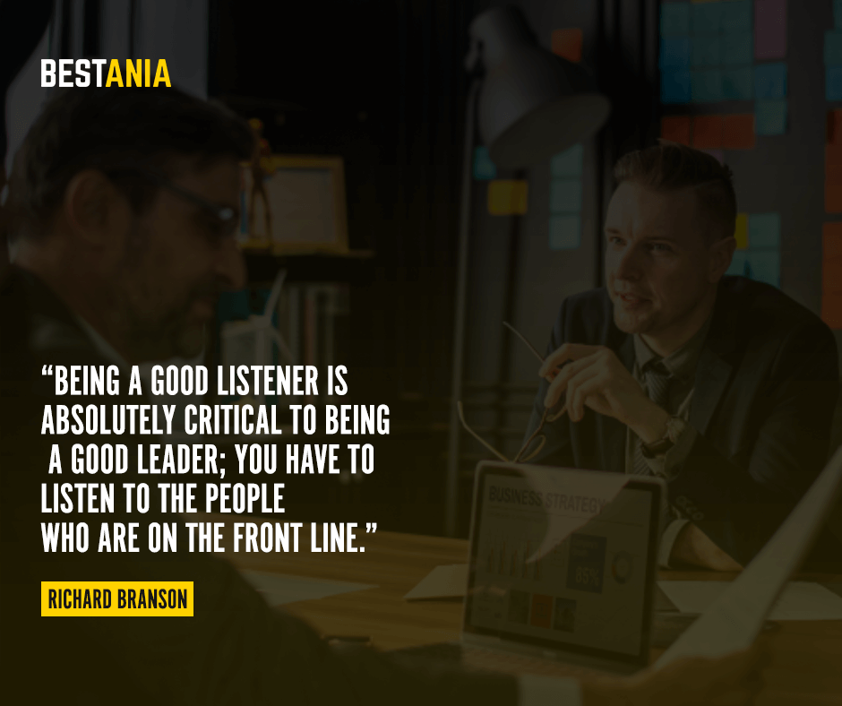 Being a good listener is absolutely critical to being a good leader; you have to listen to the people who are on the front line. Richard Branson