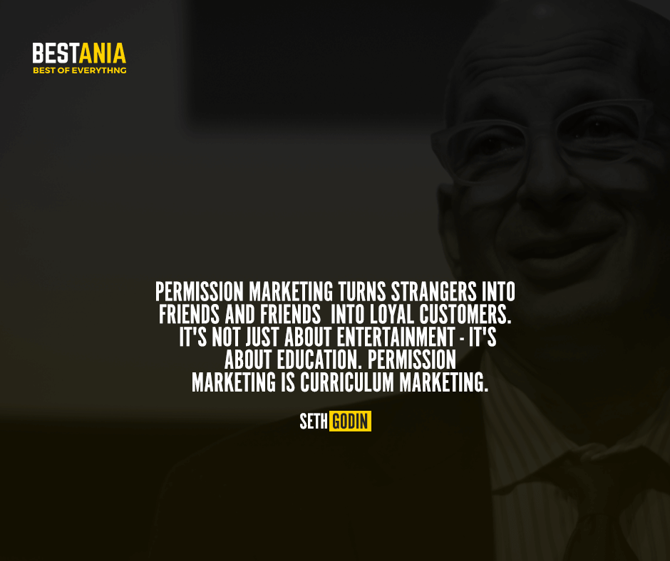 Permission marketing turns strangers into friends and friends into loyal customers. It's not just about entertainment - it's about education. Permission marketing is curriculum marketing. Seth Godin