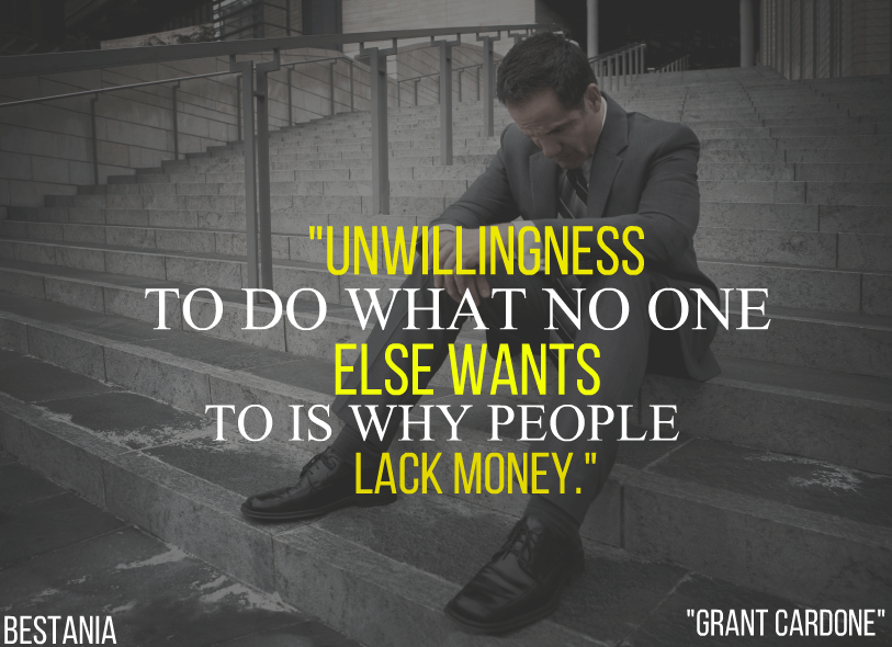 """Unwillingness To Do What No One Else Wants To Is Why People Lack Money. """"Grant Cardone"""""""