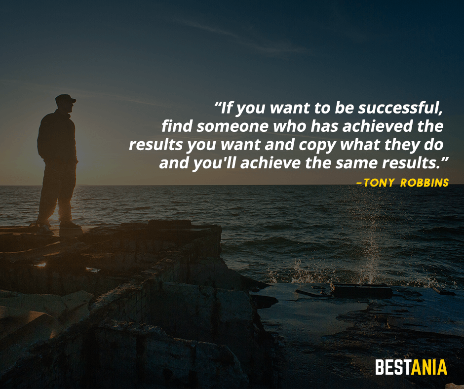 If you want to be successful, find someone who has achieved the results you want and copy what they do and you'll achieve the same results. Tony Robbins