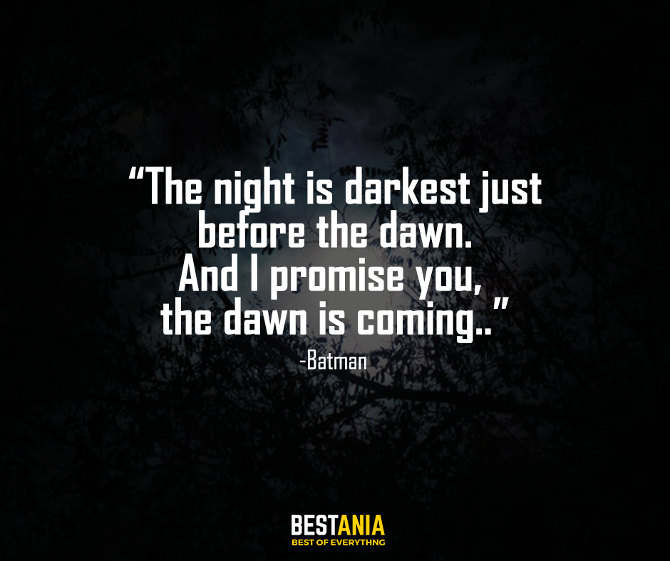 """""""The night is darkest just before the dawn. And I promise you, the dawn is coming."""" – Batman"""
