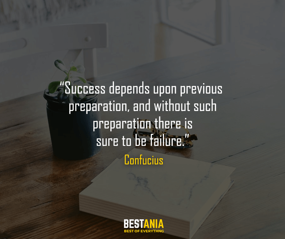 Success depends upon previous preparation, and without such preparation there is sure to be failure. Confucius