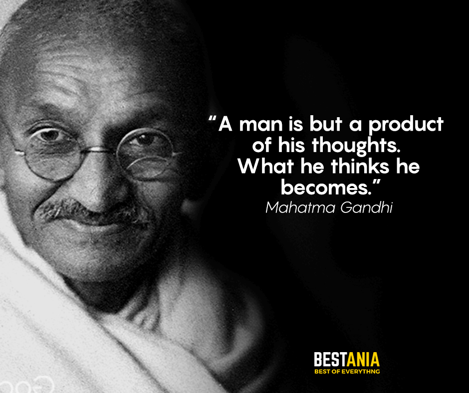 A man is but a product of his thoughts. What he thinks he becomes. Mahatma Gandhi
