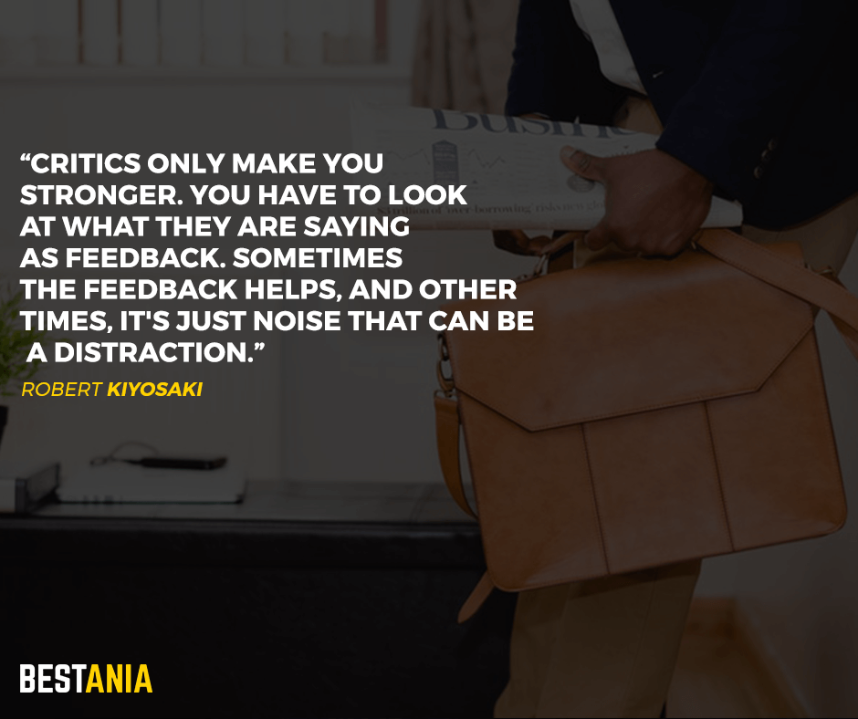 Critics only make you stronger. You have to look at what they are saying as feedback. Sometimes the feedback helps, and other times, it's just noise that can be a distraction. Robert Kiyosak