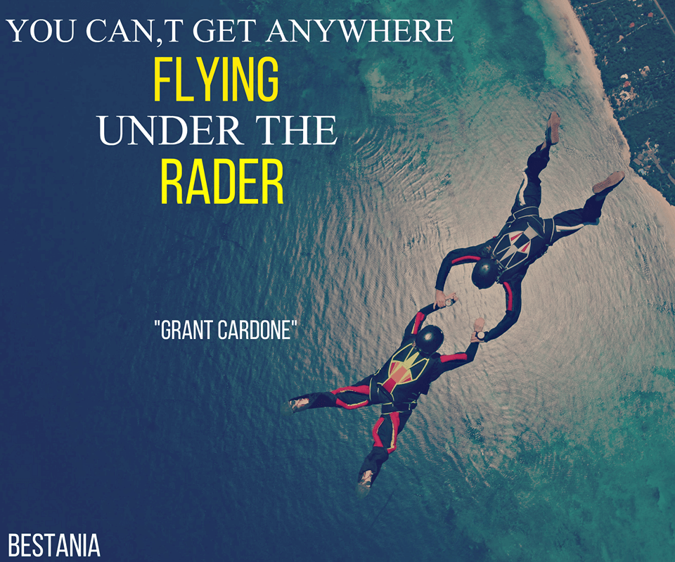 """You Can't Get Anywhere Flying Under The Radar. """"Grant Cardone"""""""