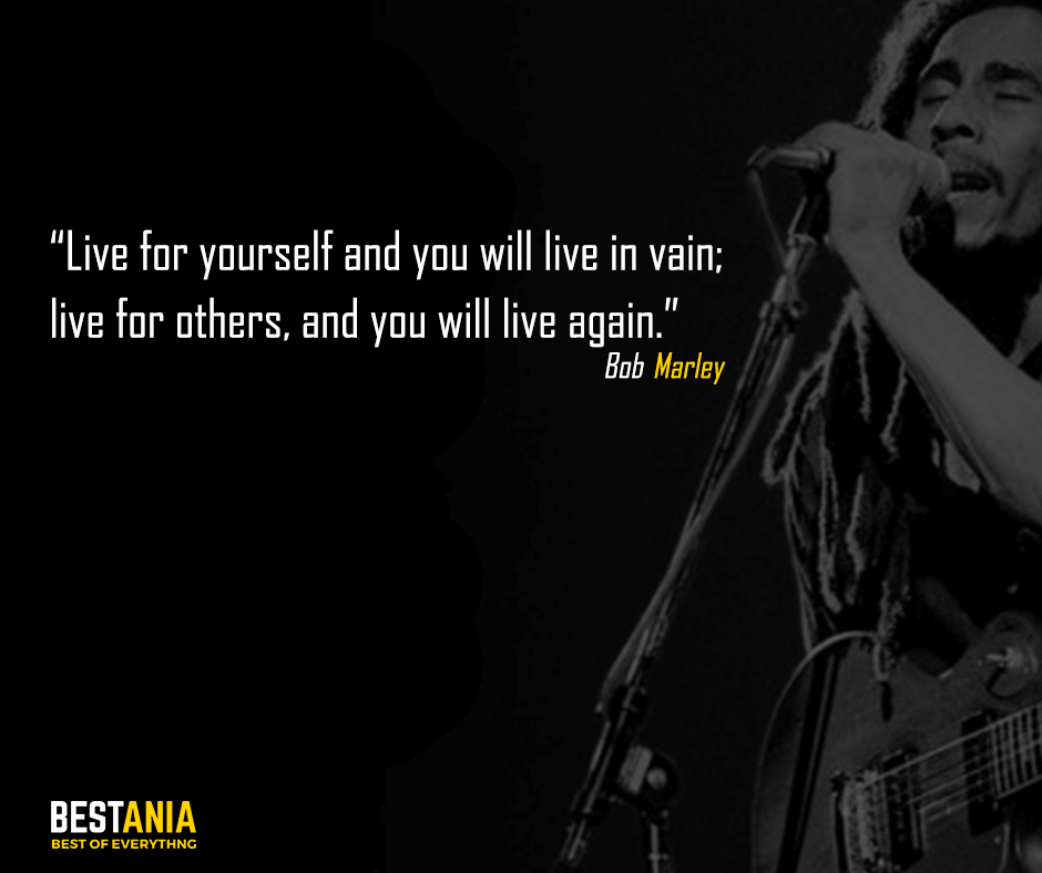 Live for yourself and you will live in vain; live for others, and you will live again. Bob Marley