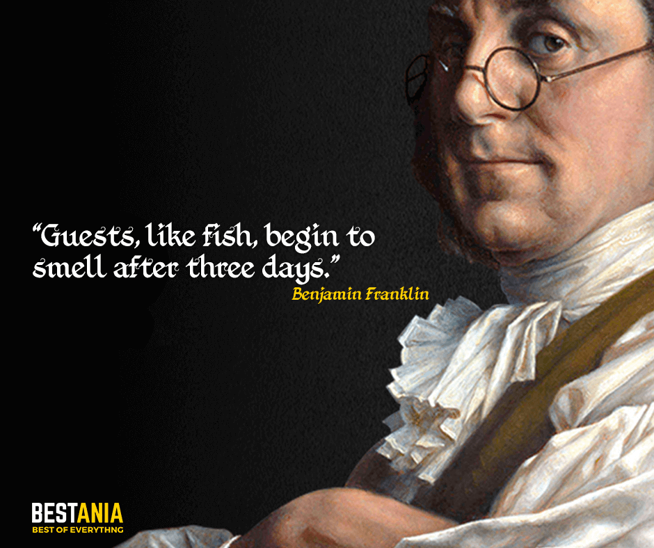 Guests, like fish, begin to smell after three days. Benjamin Franklin