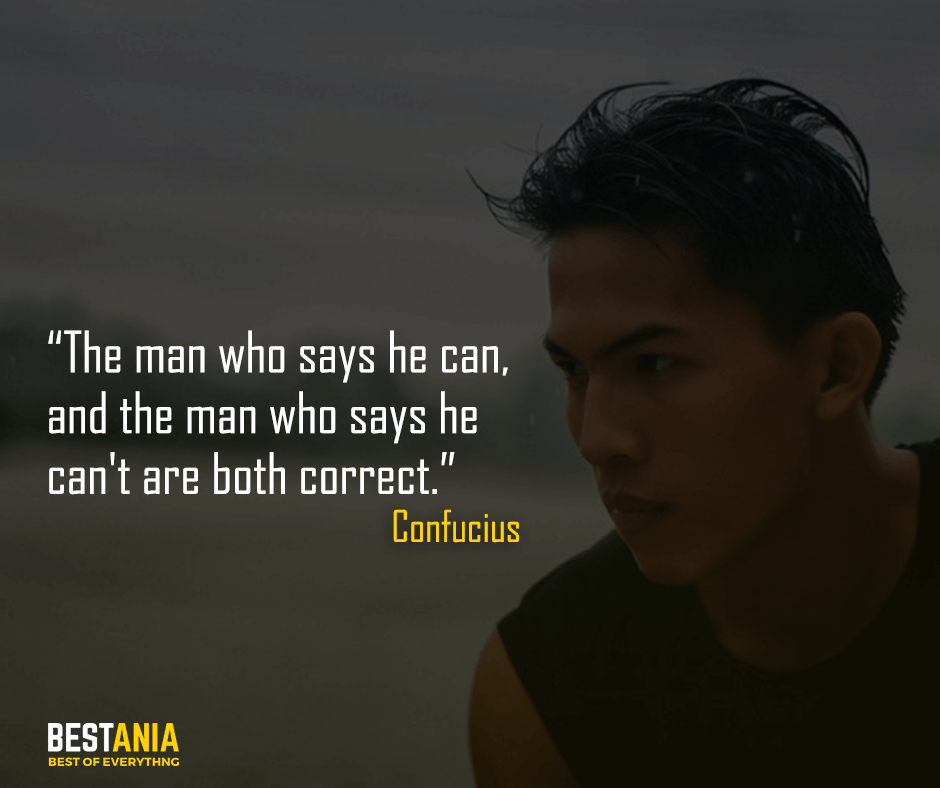 The man who says he can, and the man who says he can't are both correct. Confucius
