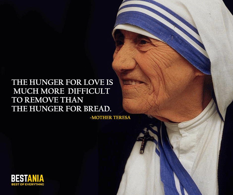 The hunger for love is much more difficult to remove than the hunger for bread. Mother Teresa