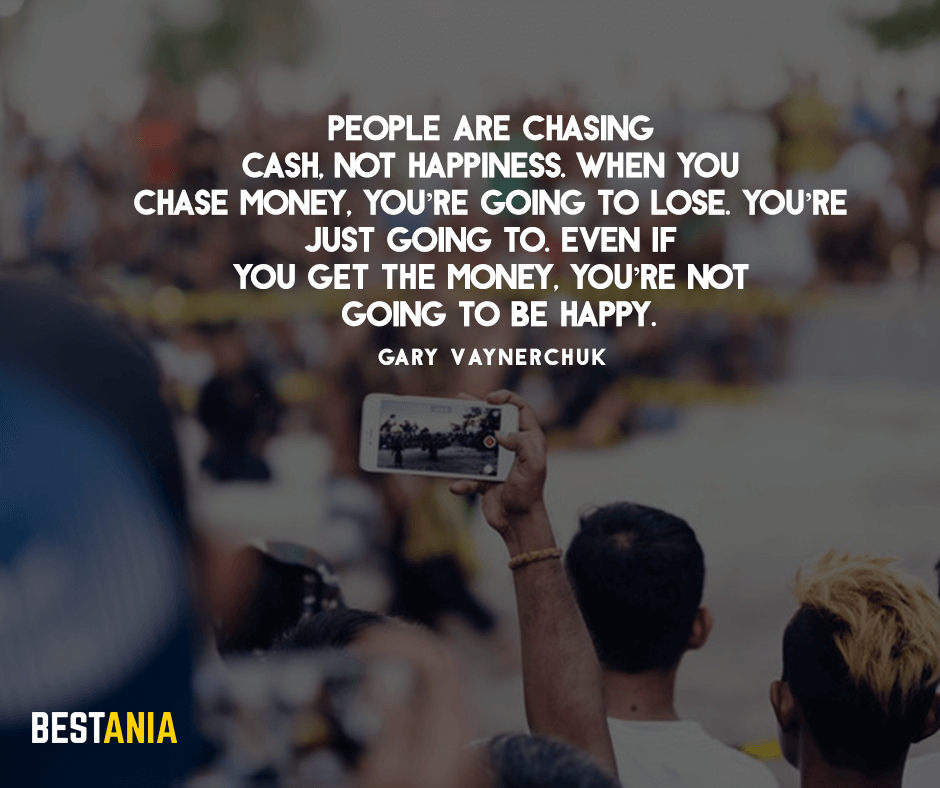 "People are chasing cash, not happiness. When you chase money, you're going to lose. You're just going to. Even if you get the money, you're not going to be happy."" – Gary Vaynerchuk"