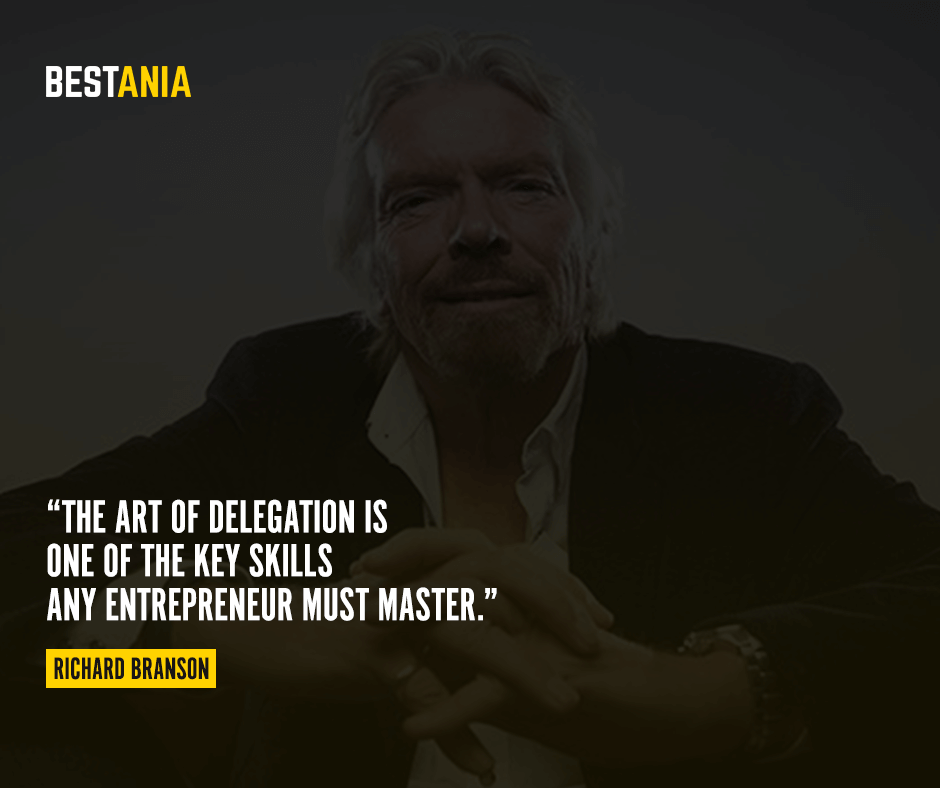 The art of delegation is one of the key skills any entrepreneur must master. Richard Branson