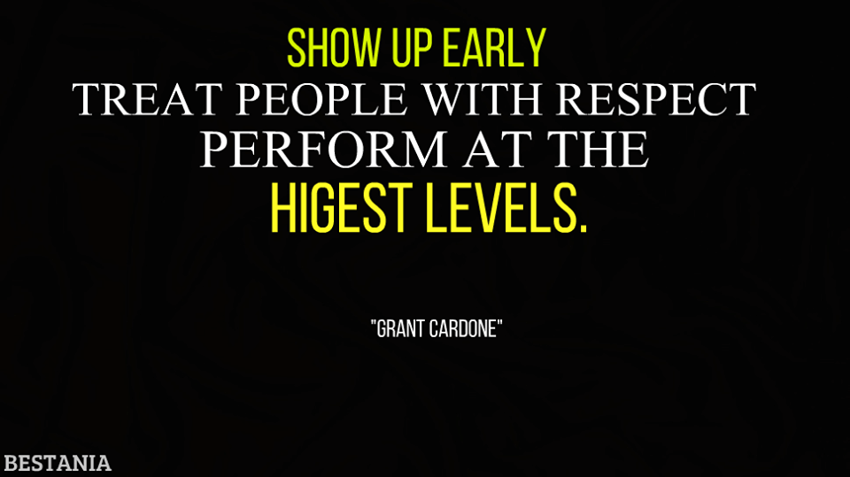 """Show Up Early Treat People With Respect Perform At Highest Levels. """"Grant Cardone"""""""