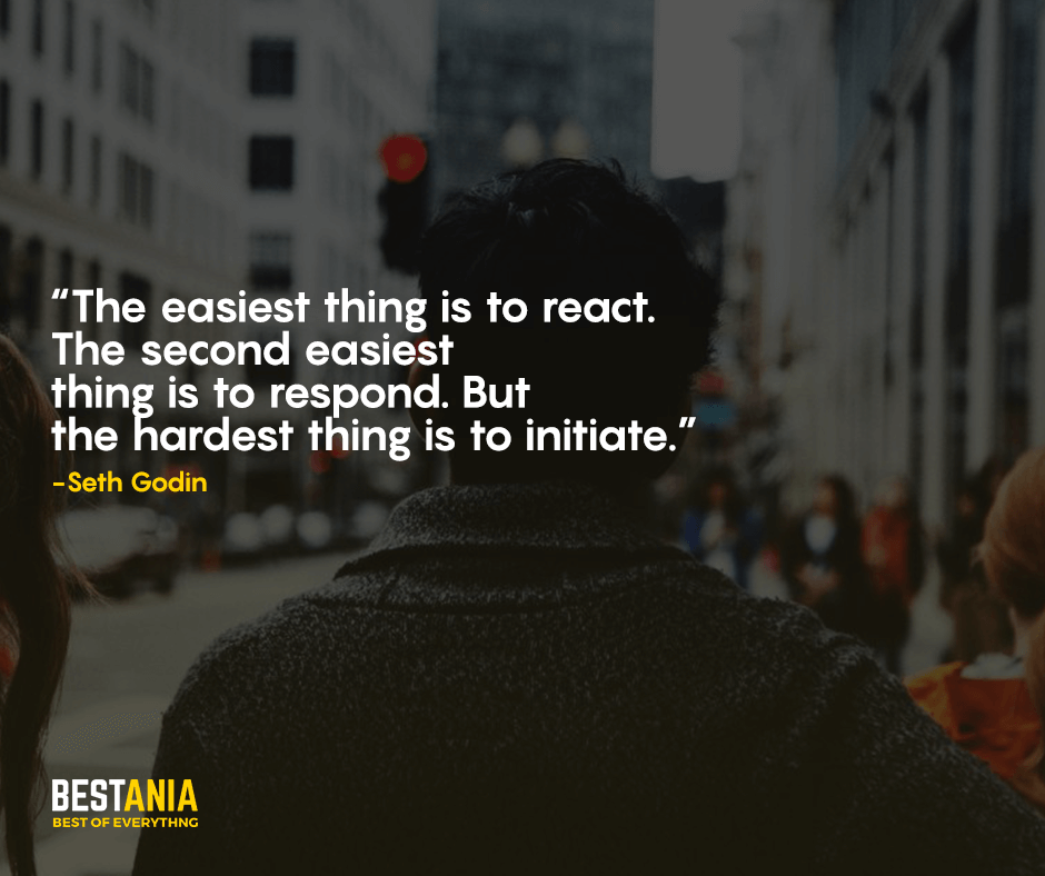 """The easiest thing is to react. The second easiest thing is to respond. But the hardest thing is to initiate."" Seth Godin"
