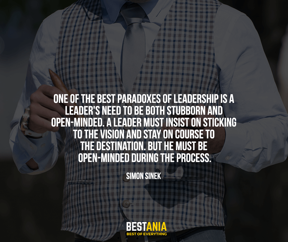 One of the best paradoxes of leadership is a leader's need to be both stubborn and open-minded. A leader must insist on sticking to the vision and stay on course to the destination. But he must be open-minded during the process. Simon Sinek