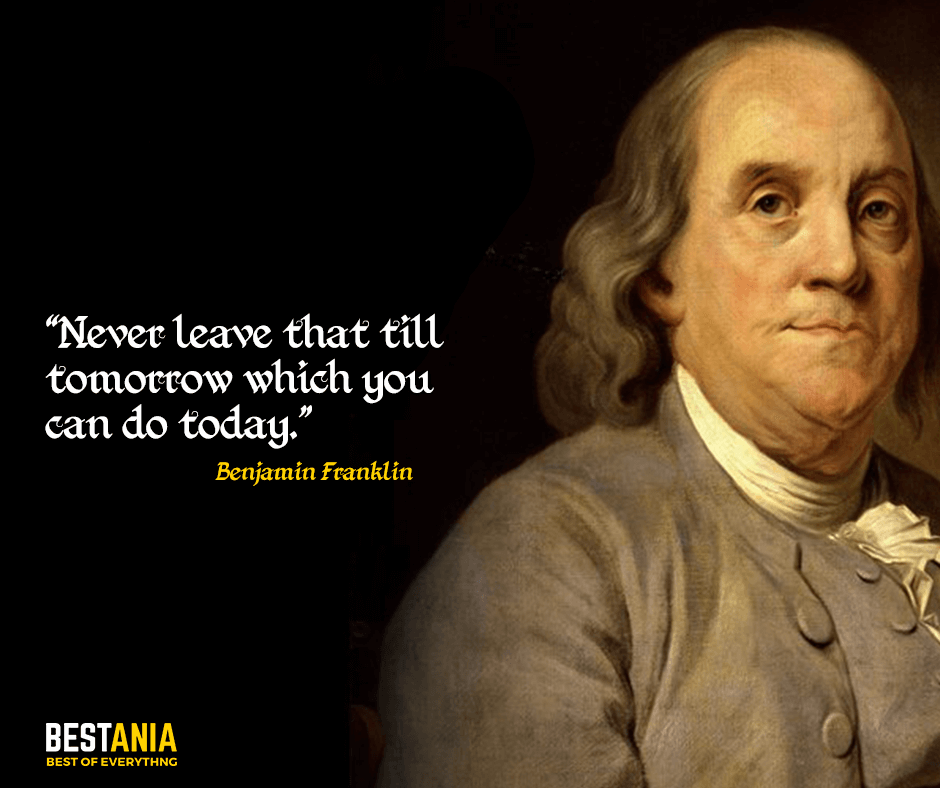 Never leave that till tomorrow which you can do today. Benjamin Franklin