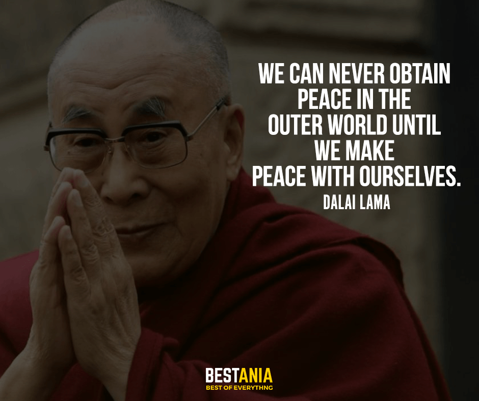 We can never obtain peace in the outer world until we make peace with ourselves. Dalai Lama