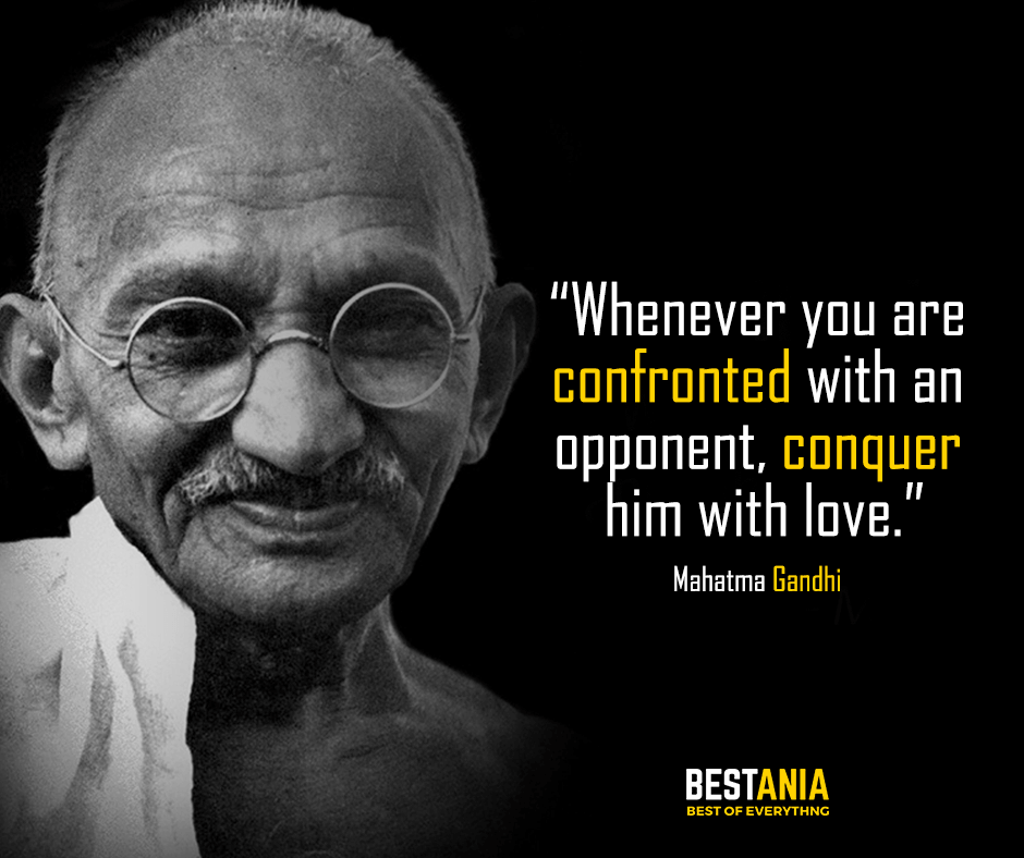 Whenever you are confronted with an opponent, conquer him with love. Mahatma Gandhi