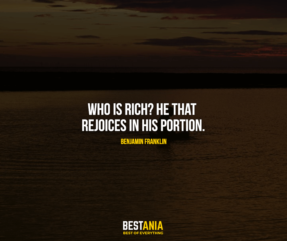 Who is rich? He that rejoices in his portion. Benjamin Franklin