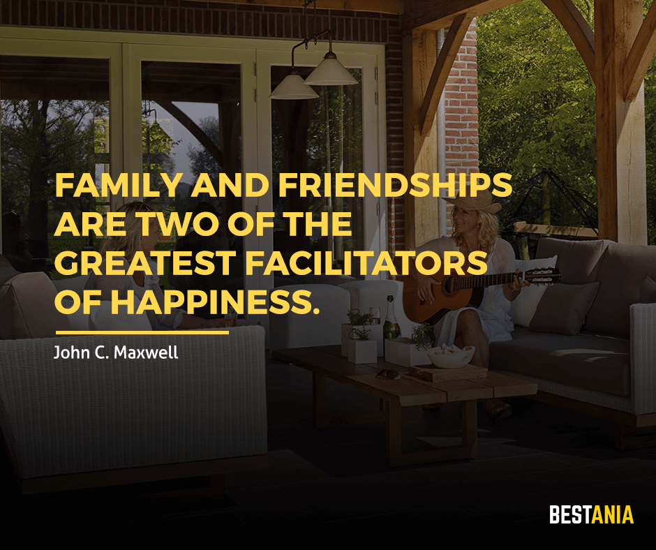 "Family and friendships are two of the greatest facilitators of happiness. ""John C. Maxwell"""