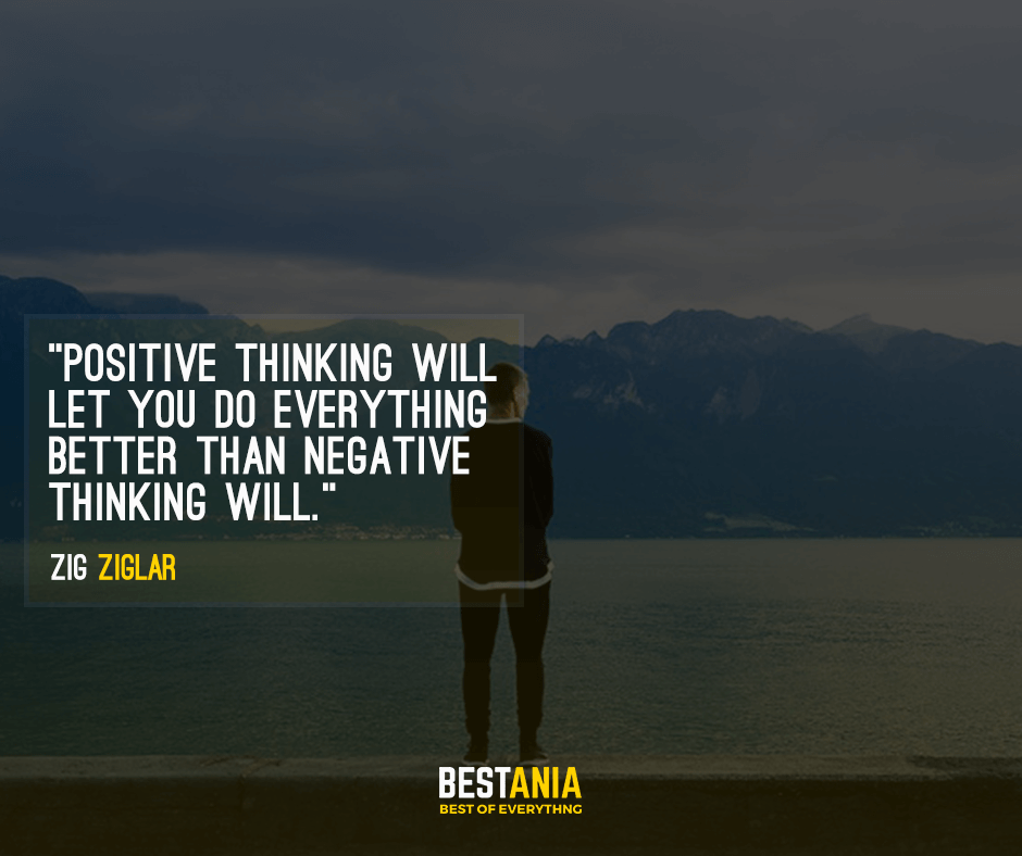 Positive thinking will let you do everything better than negative thinking will. Zig Ziglar