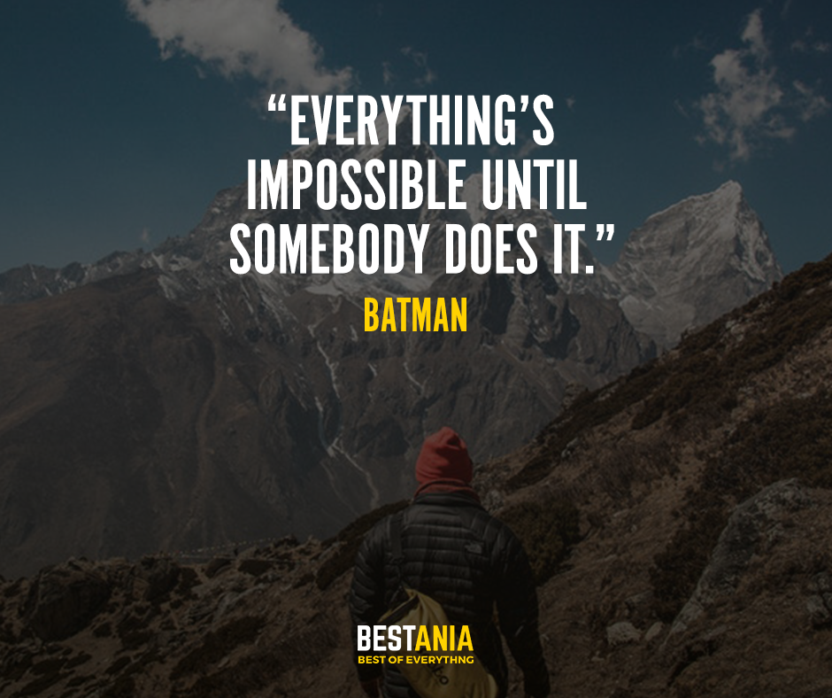 """""""Everything's impossible until somebody does it."""" – Batman"""