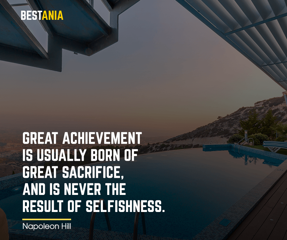 "Great achievement is usually born of great sacrifice, and is never the result of selfishness. ""Napoleon Hill"""