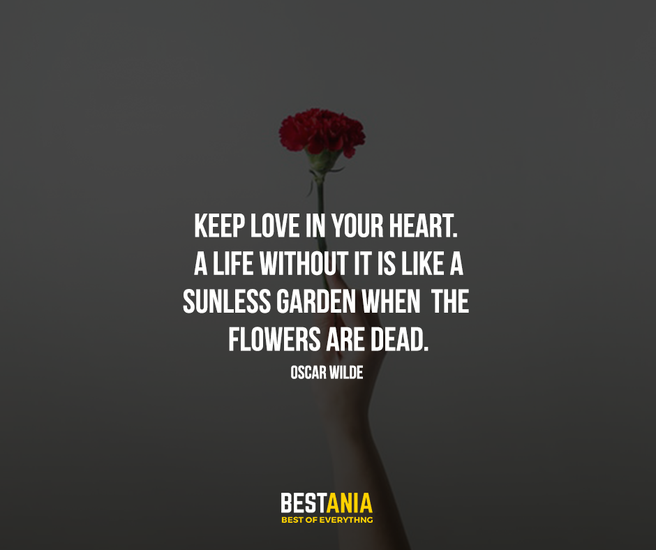 Keep love in your heart. A life without it is like a sunless garden when the flowers are dead. Oscar Wilde