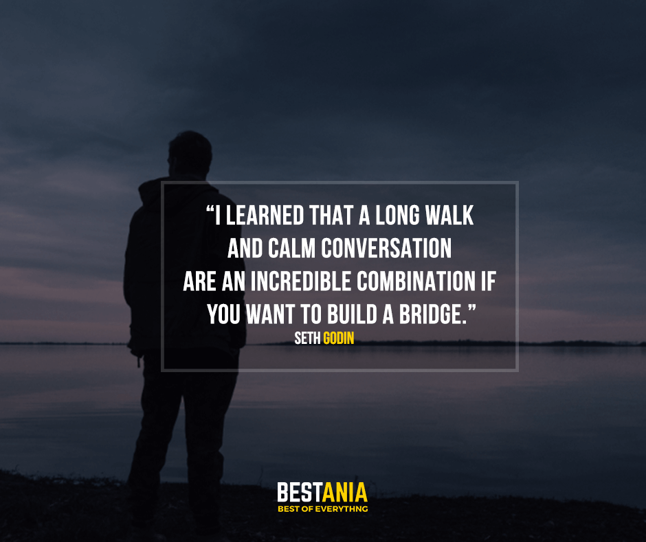I learned that a long walk and calm conversation are an incredible combination if you want to build a bridge. Seth Godin
