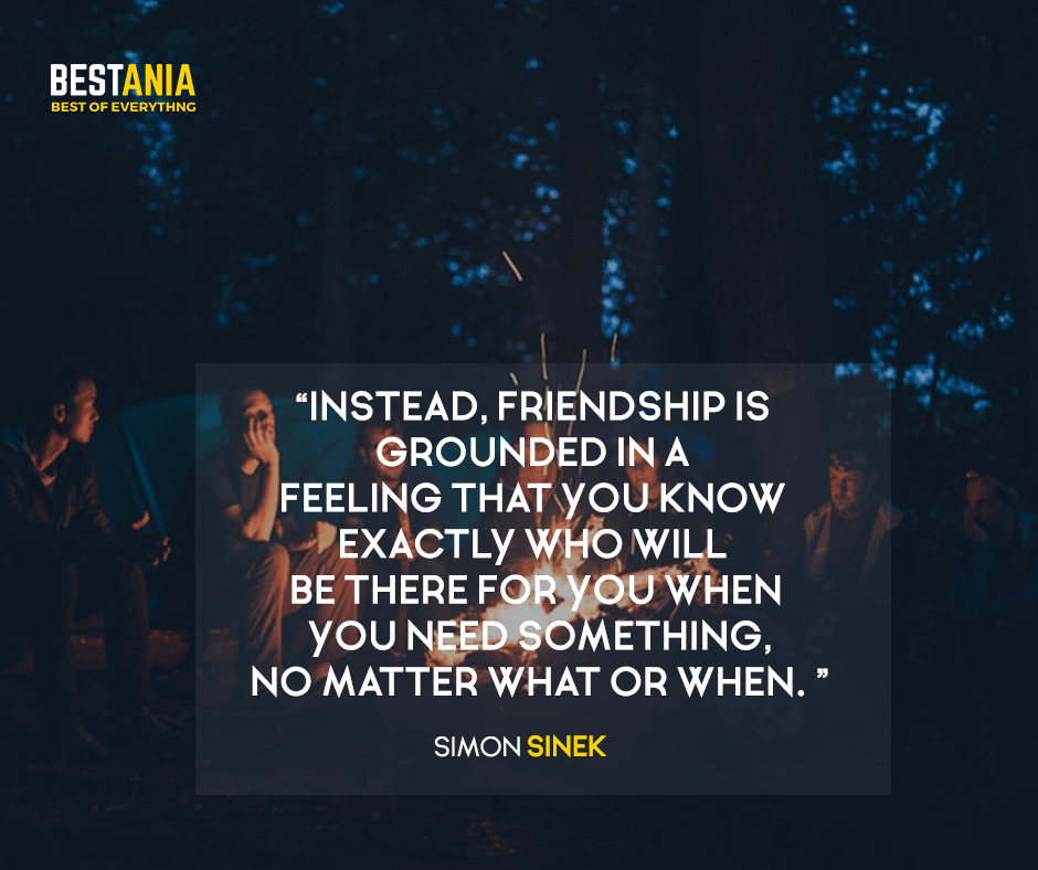 Instead, friendship is grounded in a feeling that you know exactly who will be there for you when you need something, no matter what or when. Simon Sinek