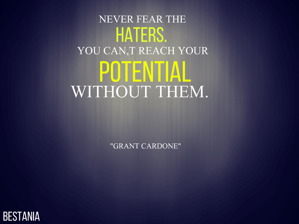 """Never Fear The Haters You Can't Reach Your Potential Without Them. """"Grant Cardone"""""""