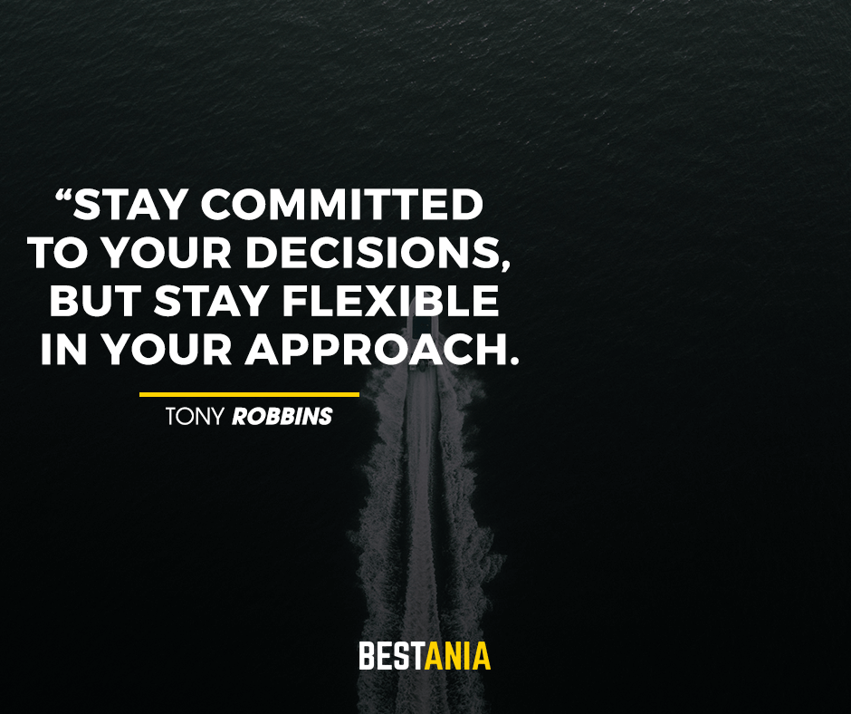 Stay committed to your decisions, but stay flexible in your approach. Tony Robbins