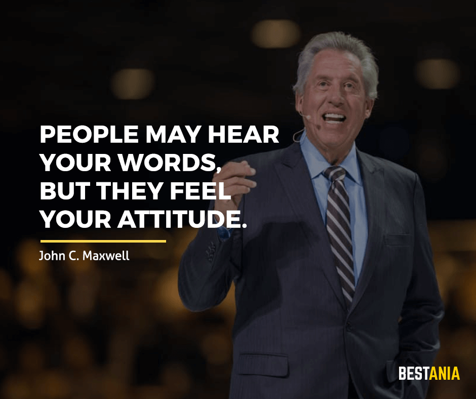 "People may hear your words, but they feel your attitude. ""John C. Maxwell"""