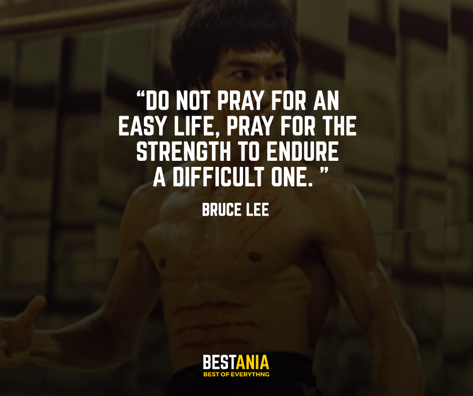 Do not pray for an easy life, pray for the strength to endure a difficult one. – Bruce Lee