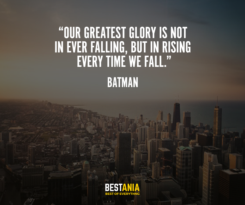 """""""Our greatest glory is not in ever falling, but in rising every time we fall."""" – Batman"""